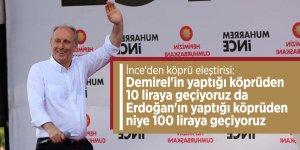 İnce'den köprü eleştirisi: Demirel'in yaptığı köprüden 10 liraya geçiyoruz da Erdoğan'ın yaptığı köprüden niye 100 liraya geçiyoruz