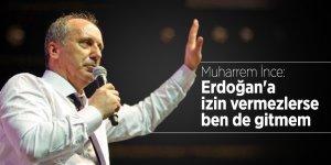 Muharrem İnce: Erdoğan'a izin vermezlerde ben de gitmem