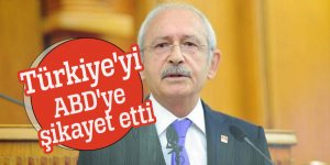 Kemal Kılıçdaroğlu Türkiye'yi ABD'ye şikayet etti