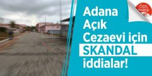 Adana Açık Cezaevi için SKANDAL iddialar!