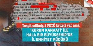 Tespit edilmiş 5 FETÖ kriteri var ama 'KURUM KANAATİ' ile hala bir Büyükşehir'de İl Emniyet Müdürü