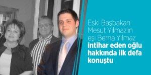 Eski Başbakan Mesut Yılmaz'ın eşi Berna Yılmaz intihar eden oğlu hakkında ilk defa konuştu