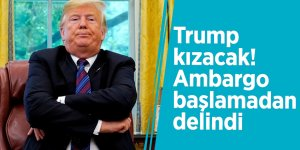 Trump kızacak! Ambargo başlamadan delindi