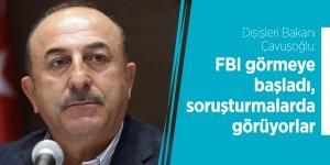 Dışişleri Bakanı Çavuşoğlu: FBI görmeye başladı, soruşturmalarda görüyorlar