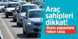 Araç sahipleri dikkat! Bunu yapanlara rekor ceza