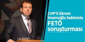CHP'li Ekrem İmamoğlu hakkında FETÖ soruşturması