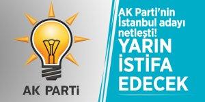 AK Parti'nin İstanbul adayı netleşti! Yarın istifa edecek