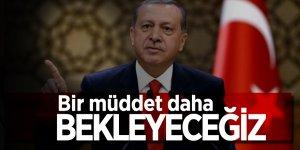 Erdoğan'dan operasyon açıklaması: Bir müddet daha bekleyeceğiz