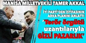 Manisa Milletvekili Tamer Akkal İYİ Parti'den istifasının arka planını anlattı: 'Terör örgütü uzantılarıyla gizli pazarlık'