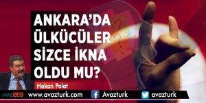 Ankara'da Ülkücüler Sizce İkna Oldu mu?