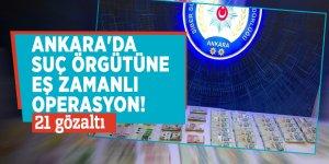 Ankara'da suç örgütüne eş zamanlı operasyon! 21 gözaltı
