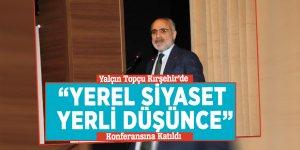 """Yalçın Topçu Kırşehir'de """"Yerel Siyaset Yerli Düşünce """"Konferansına Katıldı"""