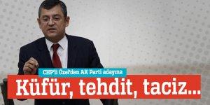 CHP'li Özel'den AK Parti adayına küfür, tehdit, taciz...