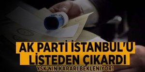YSK'nın kararı bekleniyor! AK Parti İstanbul'u listeden çıkardı