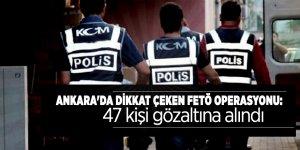 Ankara'da dikkat çeken FETÖ operasyonu: 47 kişi gözaltına alındı