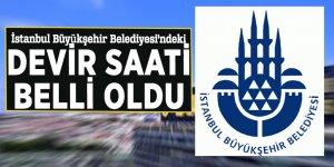 İstanbul Büyükşehir Belediyesi'ndeki devir saati belli oldu