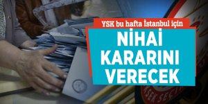 YSK bu hafta İstanbul için nihai kararını verecek