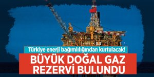 Türkiye enerji bağımlılığından kurtulacak! Büyük doğal gaz rezervi bulundu