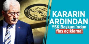 Kararın ardından YSK Başkanı'ndan flaş açıklama!