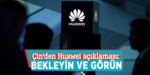 Çin'den Huawei açıklaması: Bekleyin ve görün