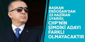 Başkan Erdoğan'dan 23 Haziran uyarısı: CHP'nin şimdiki adayı farklı olmayacaktır