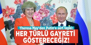 Theresa May'den Putin'e sert tepki: Her türlü gayreti göstereceğiz!