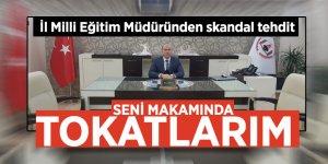 """İl Milli Eğitim Müdüründen skandal tehdit """"Seni makamında tokatlarım"""""""