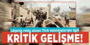 Libya'da rehin alınan Türk vatandaşlarıyla ilgili kritik gelişme!