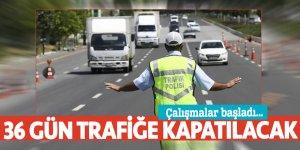 Çalışmalar başladı... 36 gün trafiğe kapatılacak