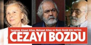 Yargıtay; Ahmet Altan, Mehmet Altan ve Nazlı Ilıcak için verilen cezayı bozdu