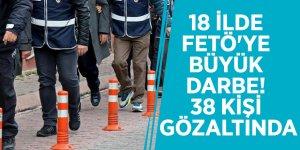 18 ilde FETÖ'ye büyük darbe! 38 kişi gözaltında