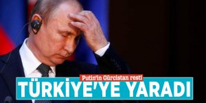 Putin'in Gürcistan resti Türkiye'ye yaradı
