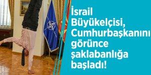 İsrail Büyükelçisi, Cumhurbaşkanını görünce şaklabanlığa başladı!