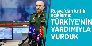 Rusya'dan kritik açıklama: Türkiye'nin yardımıyla vurduk