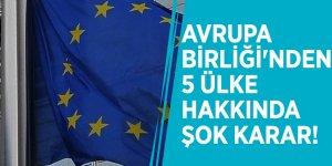 Avrupa Birliği'nden 5 ülke hakkında şok karar!