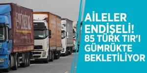 Aileler endişeli! 85 Türk TIR'ı gümrükte bekletiliyor