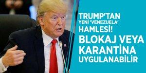 Trump'tan yeni 'Venezuela' hamlesi! Blokaj veya karantina uygulanabilir
