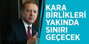 Cumhurbaşkanı Erdoğan: Kara birlikleri yakında sınırı geçecek