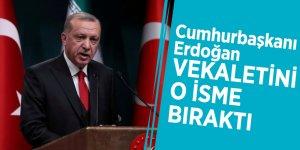Cumhurbaşkanı Erdoğan vekaletini o isme bıraktı