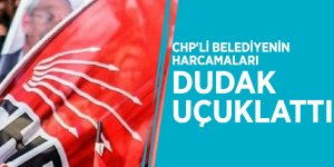 CHP'li belediyenin harcamaları dudak uçuklattı