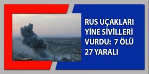 Rus uçakları yine sivilleri bombaladı: 7 ölü, 23 yaralı