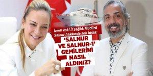 İzmir eski İl Sağlık Müdürü Salnur hakkında şok iddia: 'Salnur ve Salnur-1' Gemilerini nasıl aldınız?