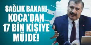 Sağlık Bakanı Koca'dan 17 bin kişiye müjde!