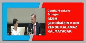 Erdoğan: Bizim şehidimizin kanı yerde kalamaz, kalmayacak