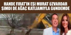Kokain skandalıyla uzun süre gündemde kalan Hande Fırat'ın eşi Murat Özvardar şimdi de ağaç katliamıyla gündemde