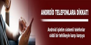 Android telefonlar tehlike altında