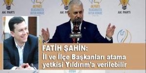 Fatih Şahin: İl ve İlçe Başkanlıkları atama yetkisi Yıldırım'a verilebilir!