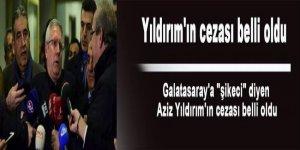 Galatasaray'a 'şikeci' diyen Aziz Yıldırım'ın cezası belli oldu