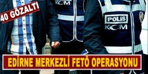Edirne merkezli FETÖ operasyonu: 40 gözaltı