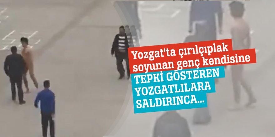 Yozgat'ta çırılçıplak soyunan genç kendisine tepki gösteren Yozgatlılara saldırınca...